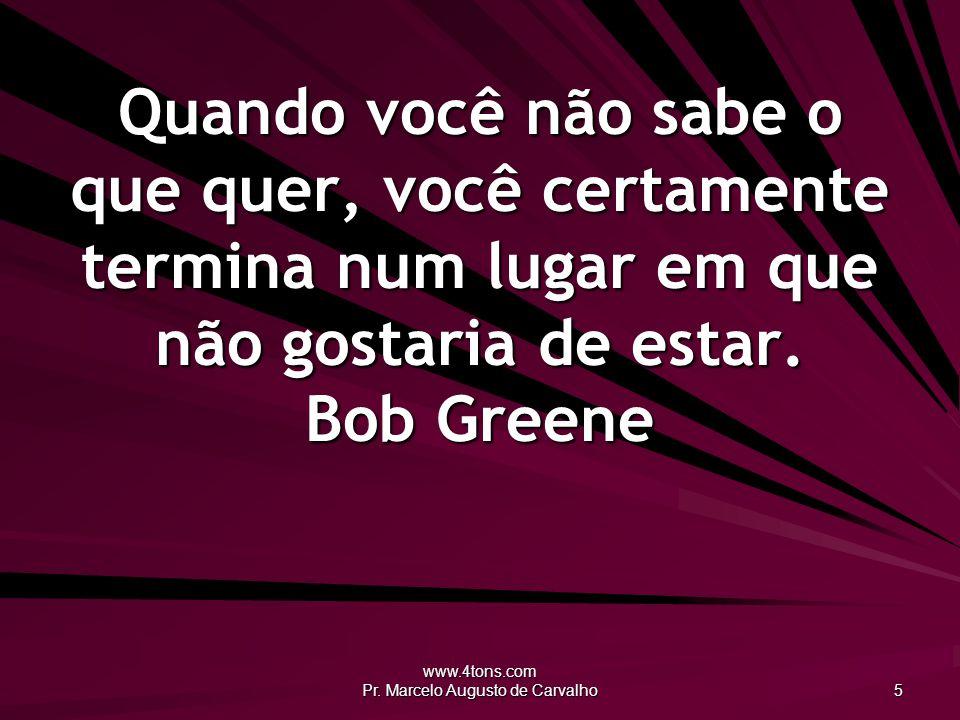 www.4tons.com Pr. Marcelo Augusto de Carvalho 5 Quando você não sabe o que quer, você certamente termina num lugar em que não gostaria de estar. Bob G