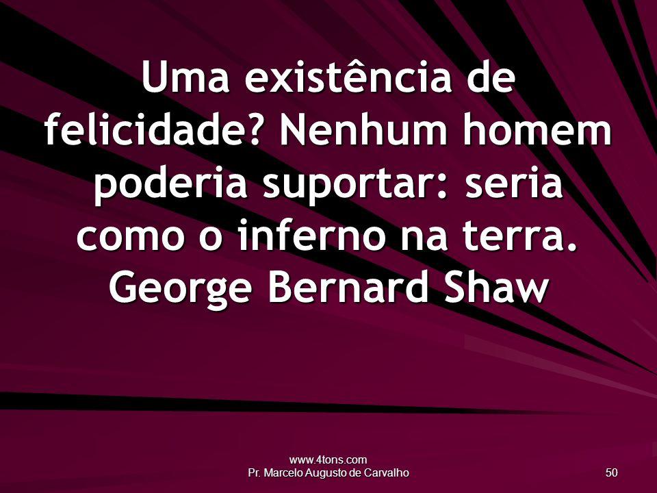www.4tons.com Pr. Marcelo Augusto de Carvalho 50 Uma existência de felicidade? Nenhum homem poderia suportar: seria como o inferno na terra. George Be