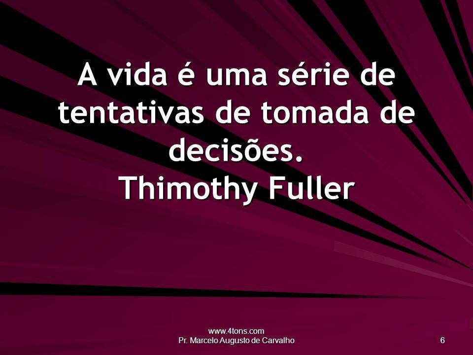 www.4tons.com Pr. Marcelo Augusto de Carvalho 6 A vida é uma série de tentativas de tomada de decisões. Thimothy Fuller