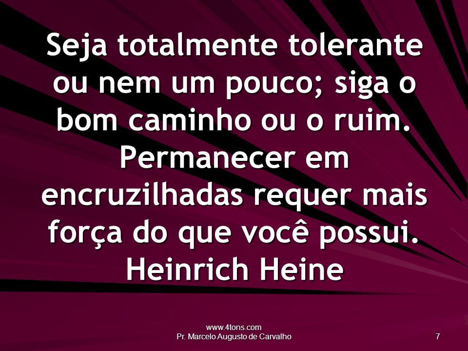 www.4tons.com Pr. Marcelo Augusto de Carvalho 7 Seja totalmente tolerante ou nem um pouco; siga o bom caminho ou o ruim. Permanecer em encruzilhadas r