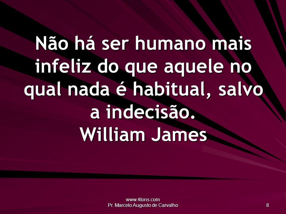 www.4tons.com Pr. Marcelo Augusto de Carvalho 8 Não há ser humano mais infeliz do que aquele no qual nada é habitual, salvo a indecisão. William James