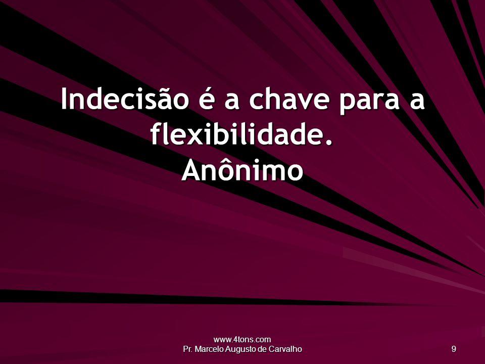 www.4tons.com Pr. Marcelo Augusto de Carvalho 9 Indecisão é a chave para a flexibilidade. Anônimo