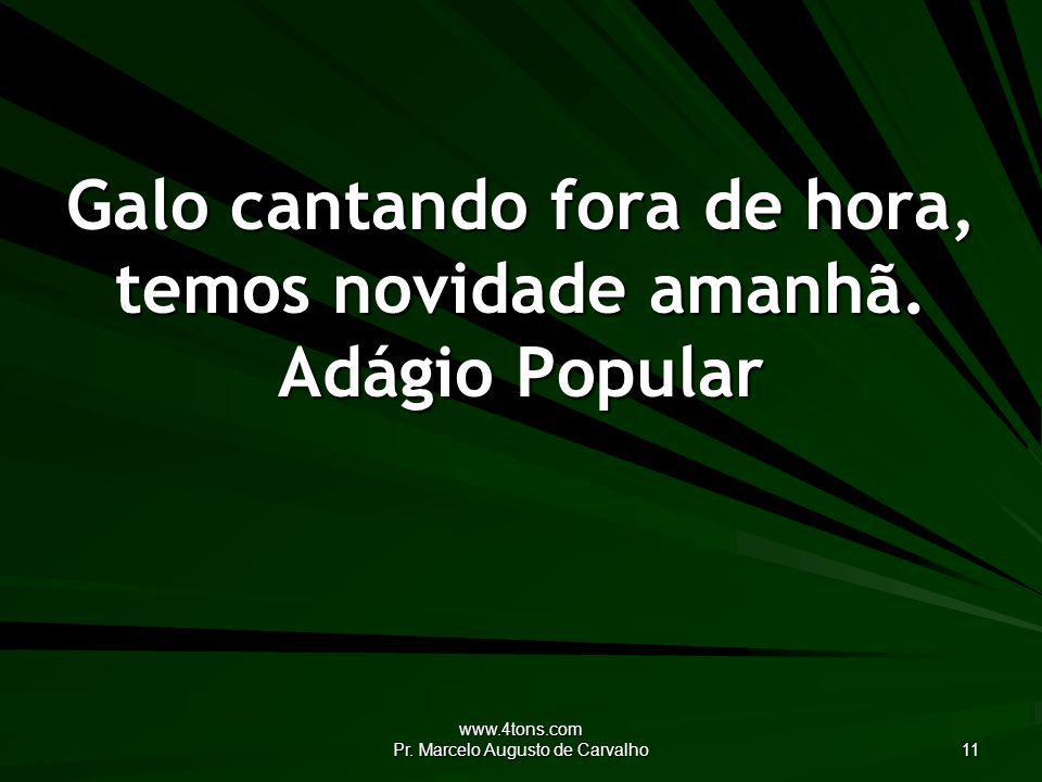 www.4tons.com Pr.Marcelo Augusto de Carvalho 11 Galo cantando fora de hora, temos novidade amanhã.