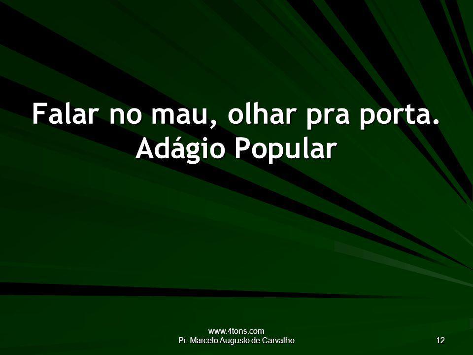 www.4tons.com Pr. Marcelo Augusto de Carvalho 12 Falar no mau, olhar pra porta. Adágio Popular