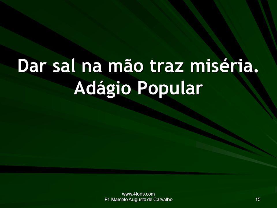 www.4tons.com Pr. Marcelo Augusto de Carvalho 15 Dar sal na mão traz miséria. Adágio Popular