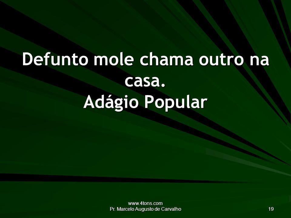 www.4tons.com Pr. Marcelo Augusto de Carvalho 19 Defunto mole chama outro na casa. Adágio Popular