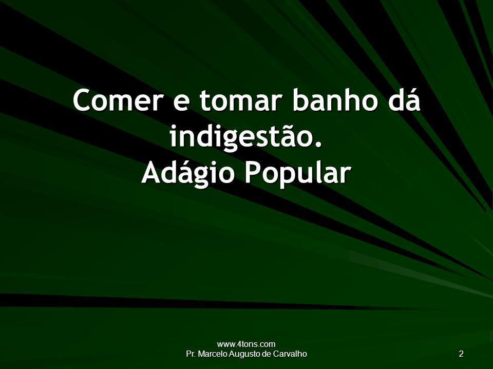 www.4tons.com Pr.Marcelo Augusto de Carvalho 33 Quem dá e torna a tomar corcunda há de ficar.