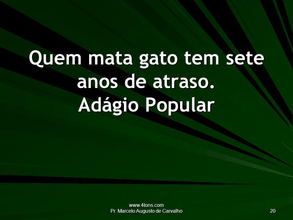 www.4tons.com Pr.Marcelo Augusto de Carvalho 20 Quem mata gato tem sete anos de atraso.