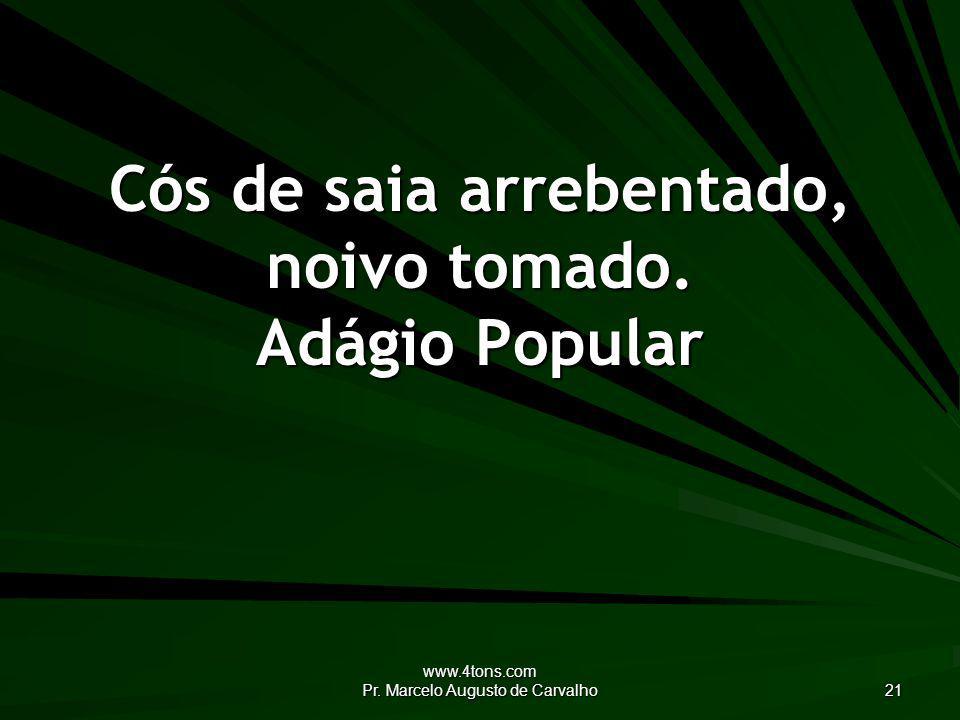 www.4tons.com Pr.Marcelo Augusto de Carvalho 21 Cós de saia arrebentado, noivo tomado.