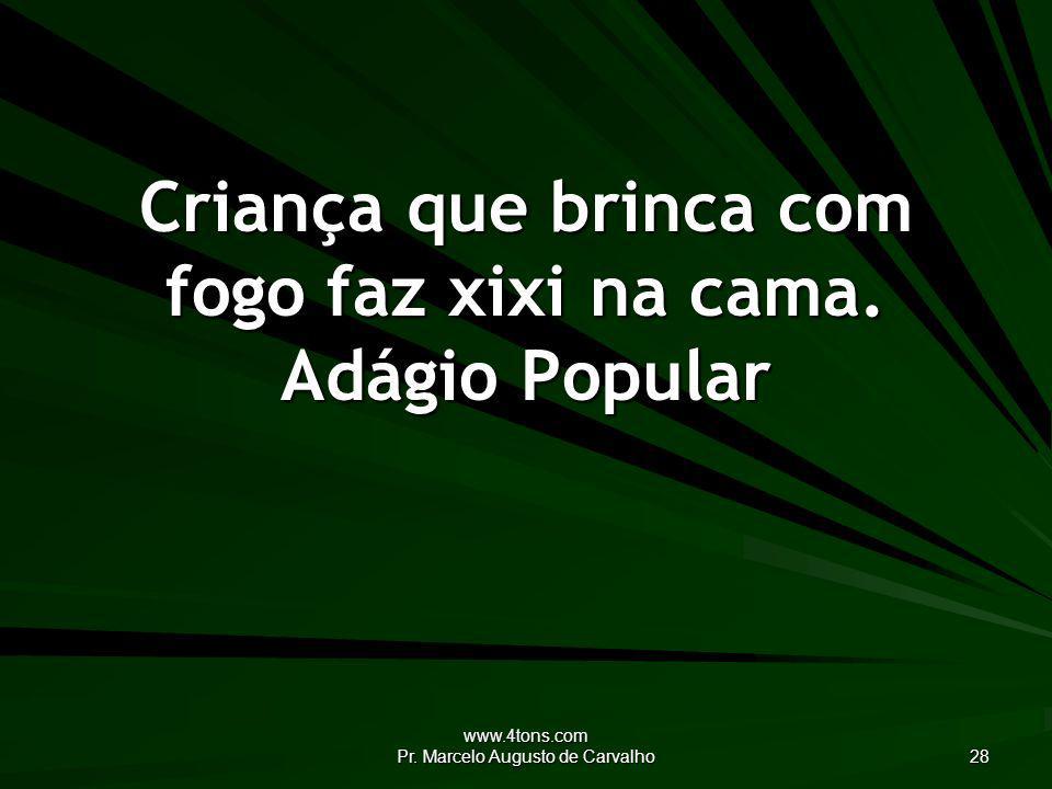 www.4tons.com Pr.Marcelo Augusto de Carvalho 28 Criança que brinca com fogo faz xixi na cama.