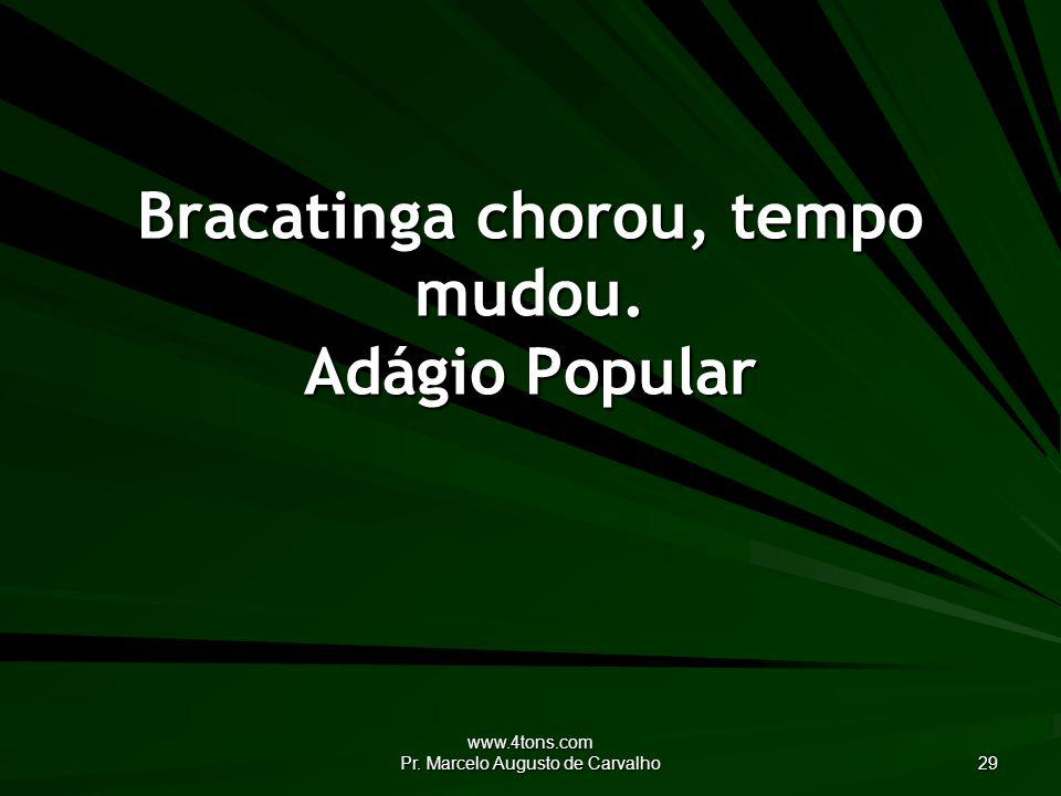www.4tons.com Pr. Marcelo Augusto de Carvalho 29 Bracatinga chorou, tempo mudou. Adágio Popular