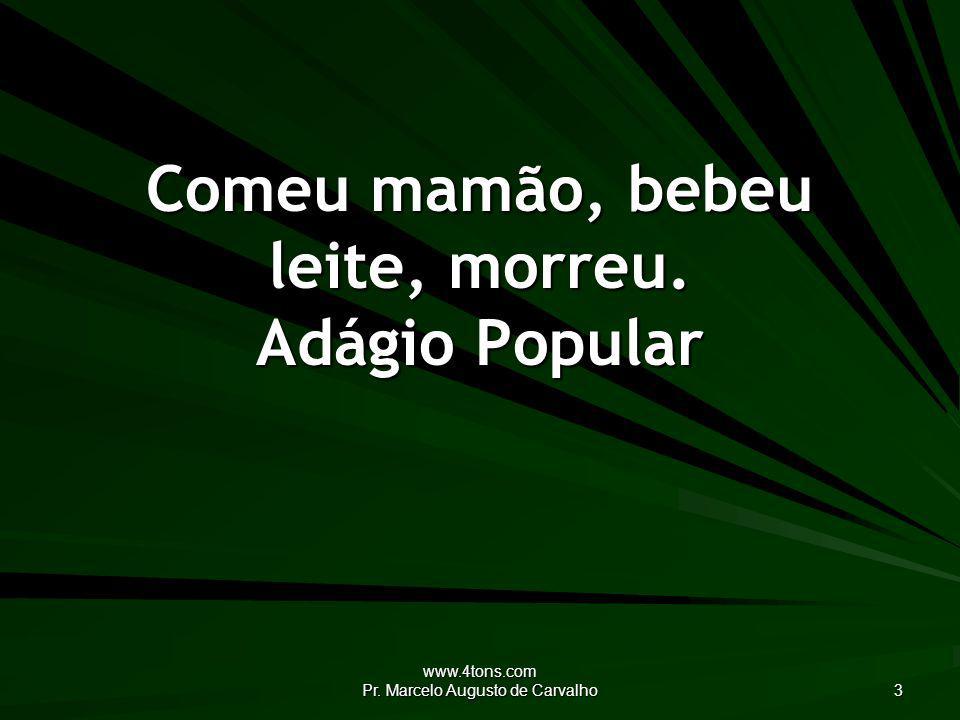 www.4tons.com Pr. Marcelo Augusto de Carvalho 3 Comeu mamão, bebeu leite, morreu. Adágio Popular