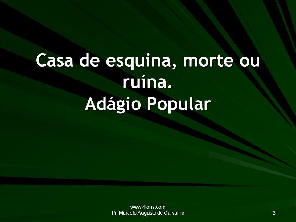 www.4tons.com Pr. Marcelo Augusto de Carvalho 31 Casa de esquina, morte ou ruína. Adágio Popular