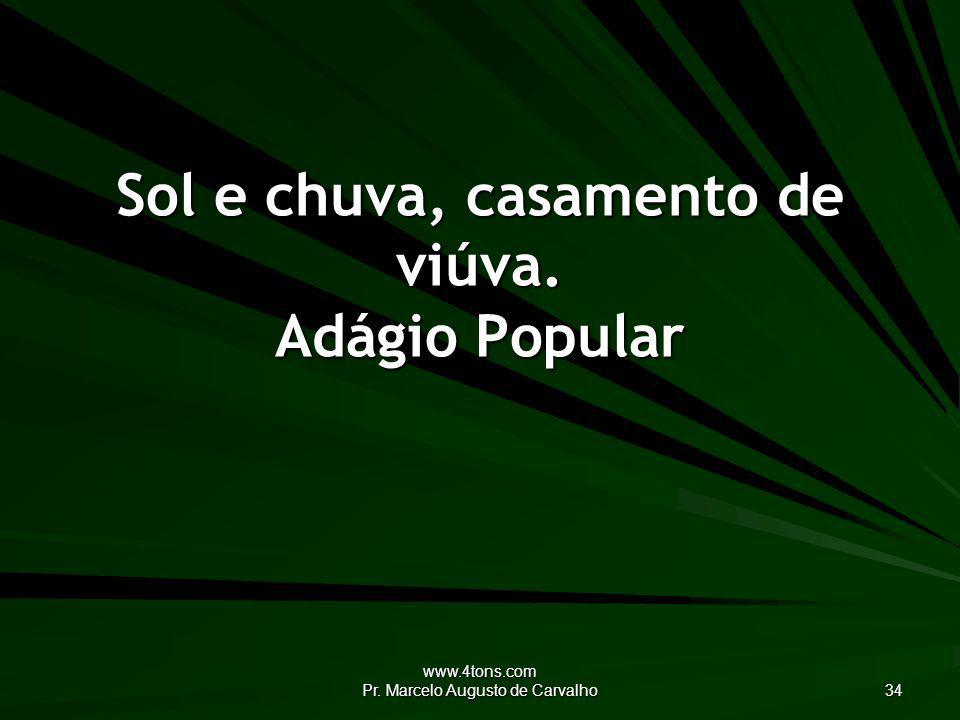 www.4tons.com Pr. Marcelo Augusto de Carvalho 34 Sol e chuva, casamento de viúva. Adágio Popular