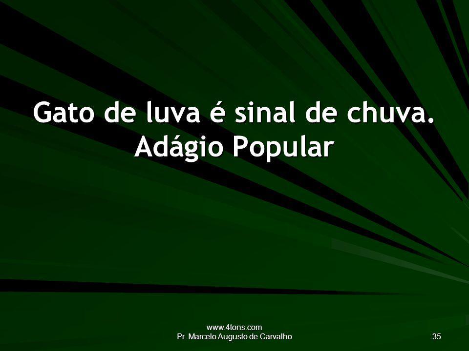 www.4tons.com Pr. Marcelo Augusto de Carvalho 35 Gato de luva é sinal de chuva. Adágio Popular