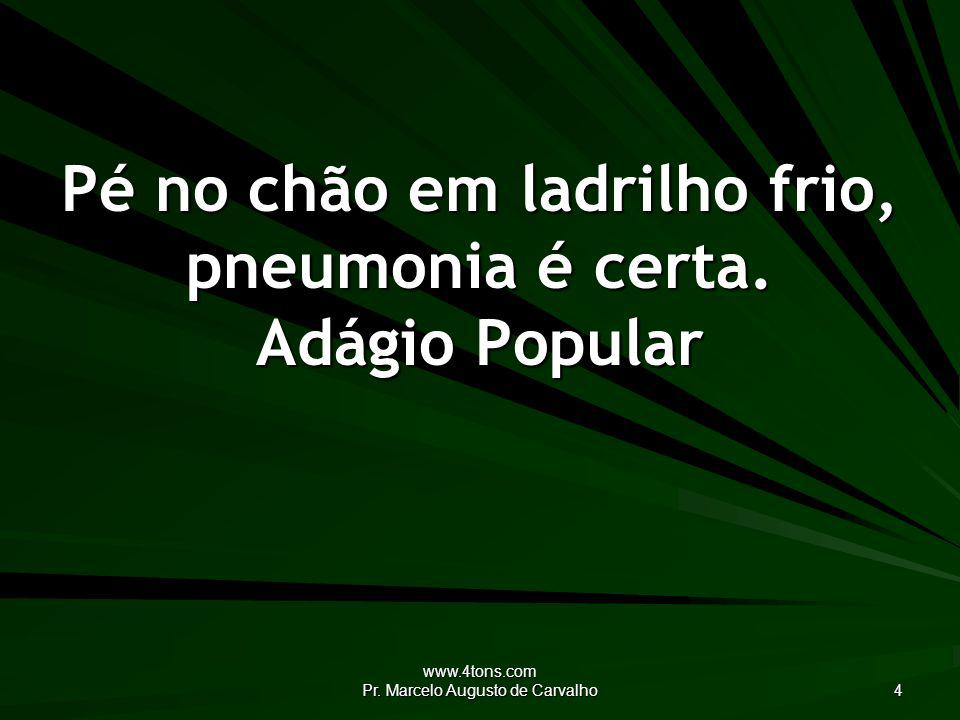 www.4tons.com Pr.Marcelo Augusto de Carvalho 4 Pé no chão em ladrilho frio, pneumonia é certa.