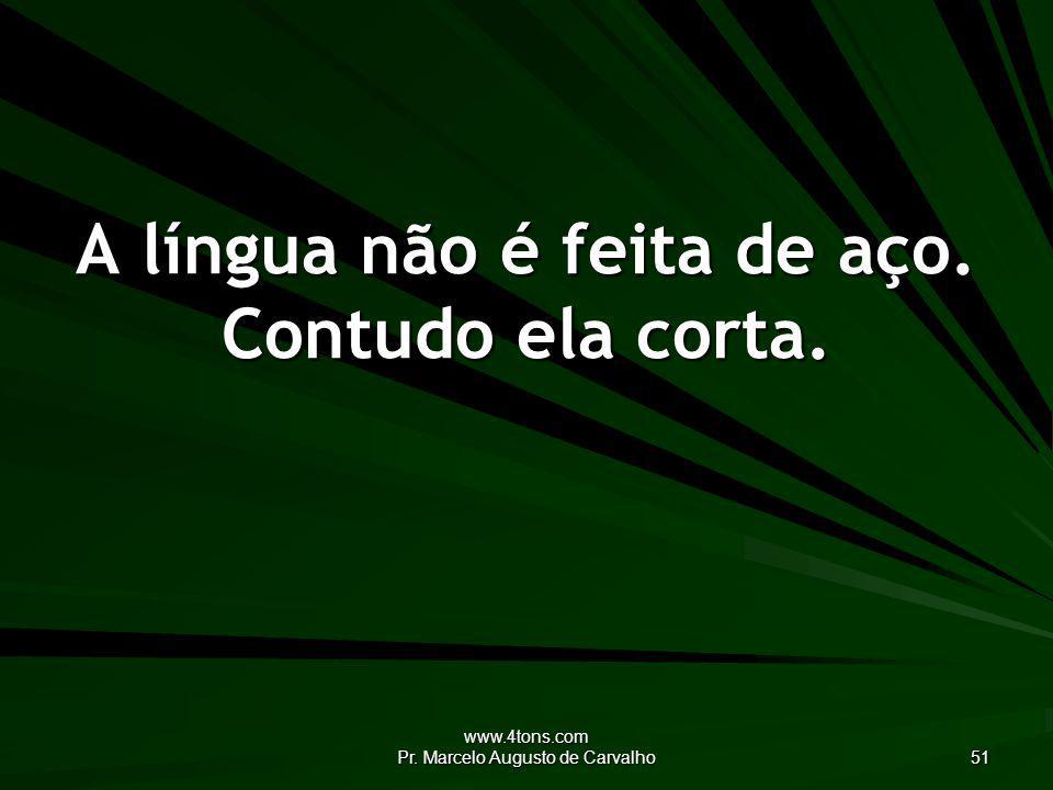 www.4tons.com Pr. Marcelo Augusto de Carvalho 51 A língua não é feita de aço. Contudo ela corta.