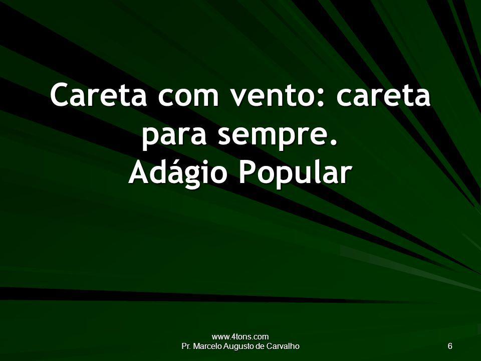 www.4tons.com Pr. Marcelo Augusto de Carvalho 7 Engolir chicletes cola as tripas. Adágio Popular