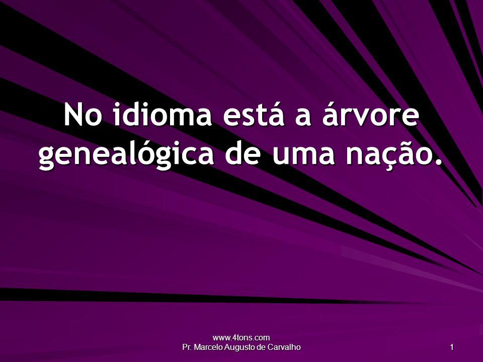 www.4tons.com Pr. Marcelo Augusto de Carvalho 1 No idioma está a árvore genealógica de uma nação.
