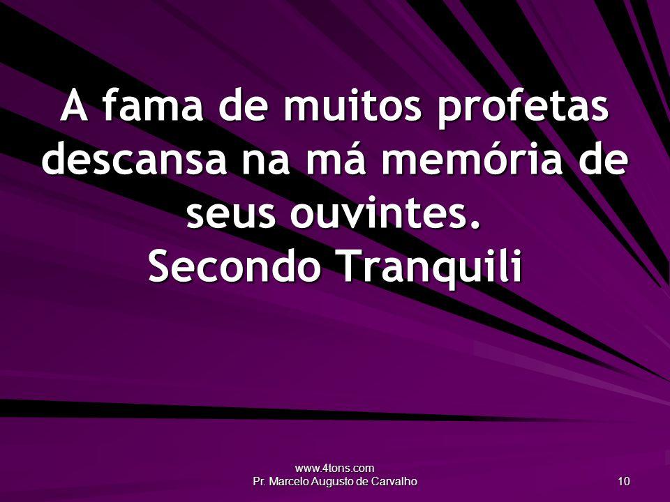 www.4tons.com Pr. Marcelo Augusto de Carvalho 10 A fama de muitos profetas descansa na má memória de seus ouvintes. Secondo Tranquili