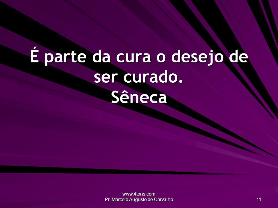 www.4tons.com Pr. Marcelo Augusto de Carvalho 11 É parte da cura o desejo de ser curado. Sêneca