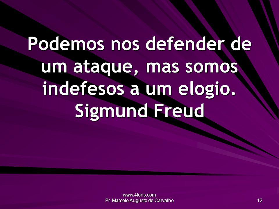 www.4tons.com Pr. Marcelo Augusto de Carvalho 12 Podemos nos defender de um ataque, mas somos indefesos a um elogio. Sigmund Freud