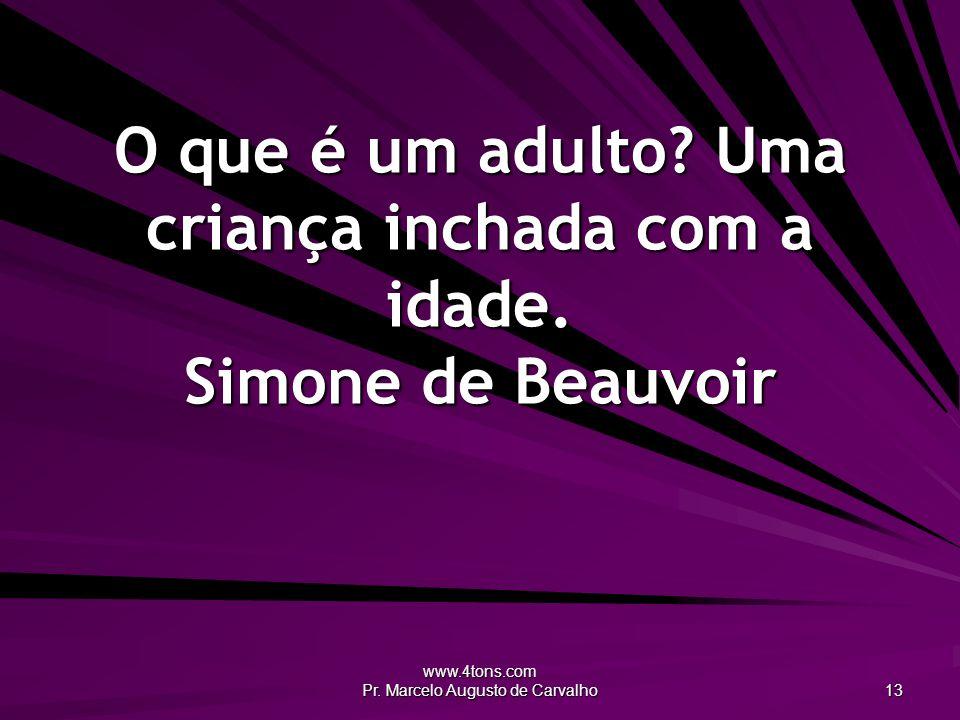 www.4tons.com Pr. Marcelo Augusto de Carvalho 13 O que é um adulto? Uma criança inchada com a idade. Simone de Beauvoir