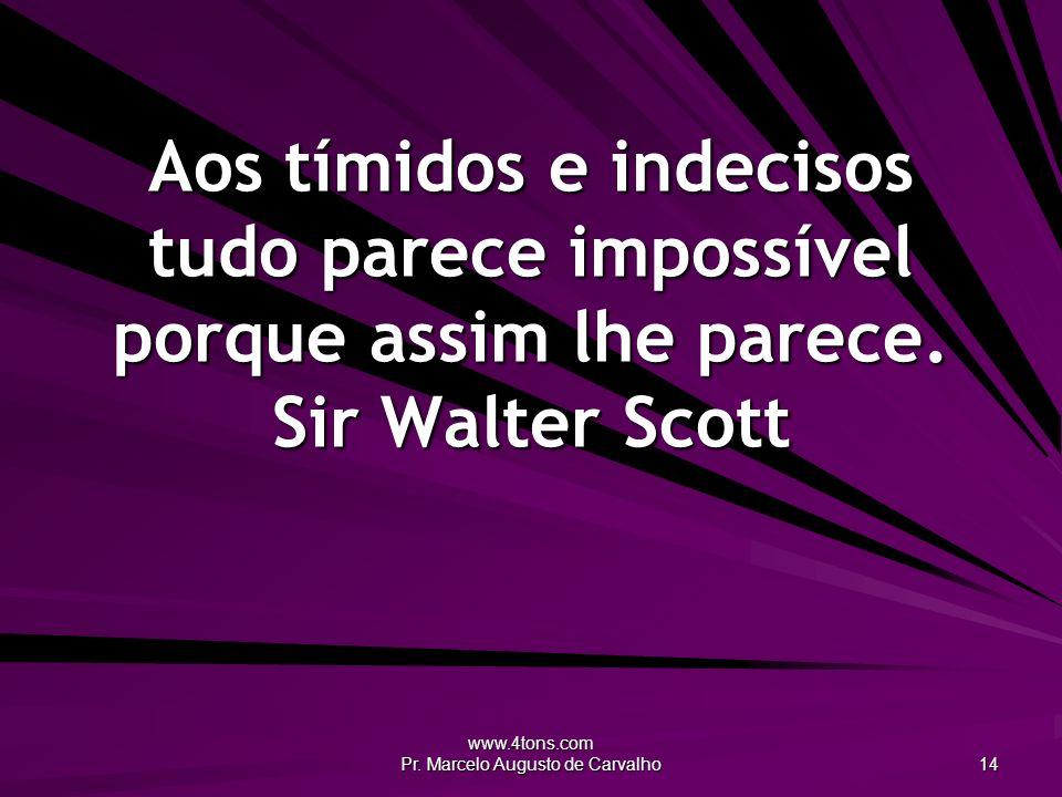 www.4tons.com Pr. Marcelo Augusto de Carvalho 14 Aos tímidos e indecisos tudo parece impossível porque assim lhe parece. Sir Walter Scott