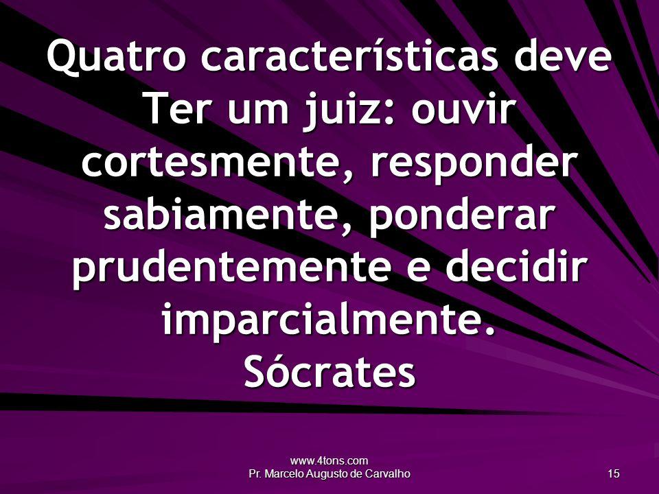 www.4tons.com Pr. Marcelo Augusto de Carvalho 15 Quatro características deve Ter um juiz: ouvir cortesmente, responder sabiamente, ponderar prudenteme