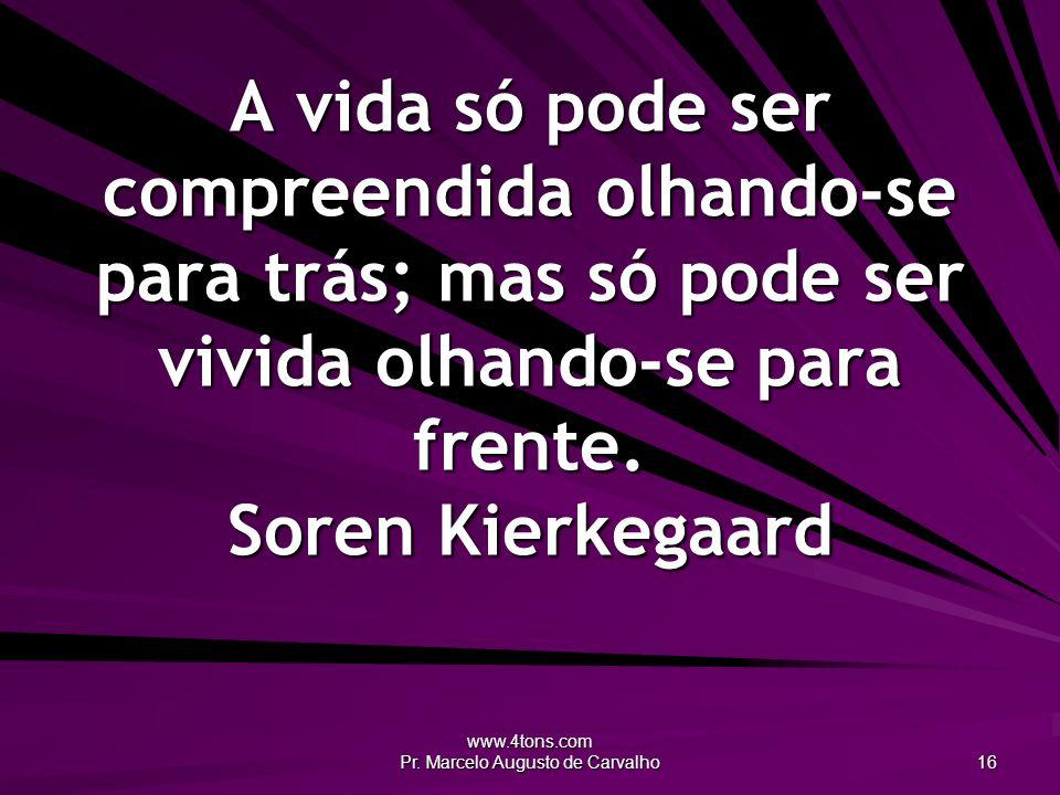 www.4tons.com Pr. Marcelo Augusto de Carvalho 16 A vida só pode ser compreendida olhando-se para trás; mas só pode ser vivida olhando-se para frente.
