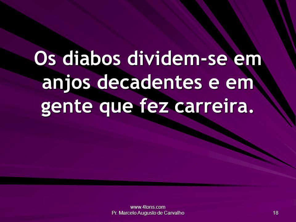 www.4tons.com Pr. Marcelo Augusto de Carvalho 18 Os diabos dividem-se em anjos decadentes e em gente que fez carreira.