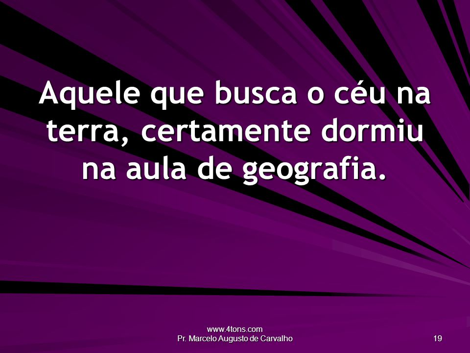www.4tons.com Pr. Marcelo Augusto de Carvalho 19 Aquele que busca o céu na terra, certamente dormiu na aula de geografia.