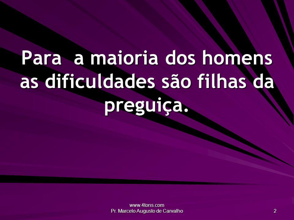 www.4tons.com Pr. Marcelo Augusto de Carvalho 2 Para a maioria dos homens as dificuldades são filhas da preguiça.