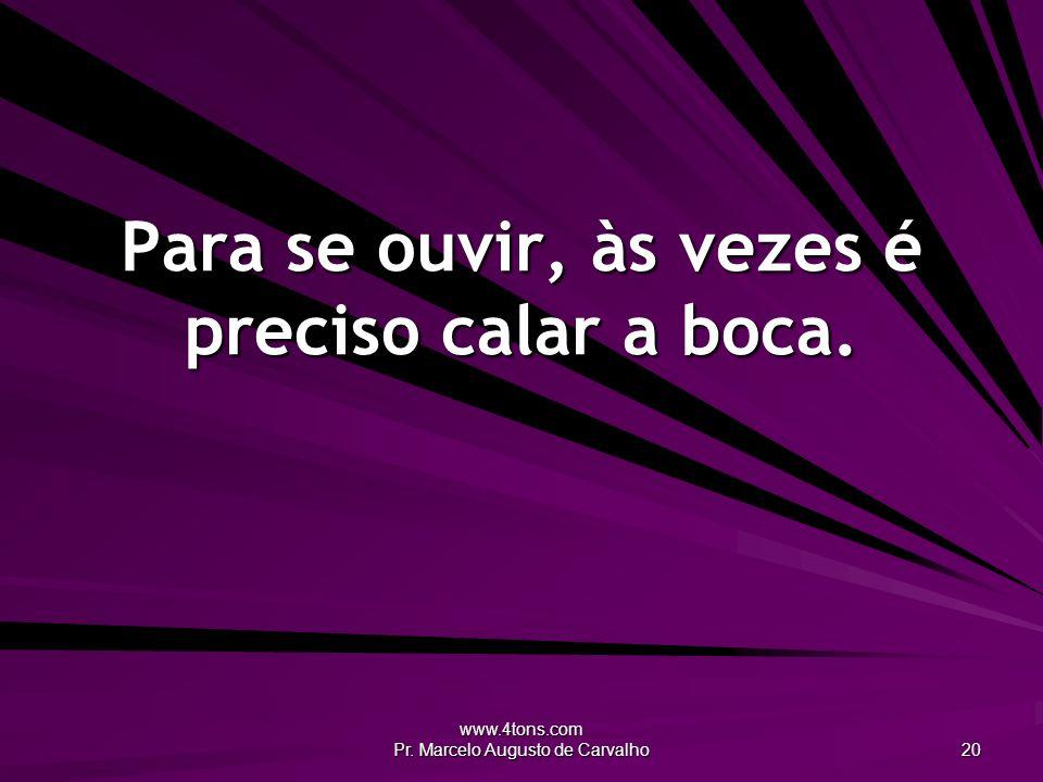 www.4tons.com Pr. Marcelo Augusto de Carvalho 20 Para se ouvir, às vezes é preciso calar a boca.