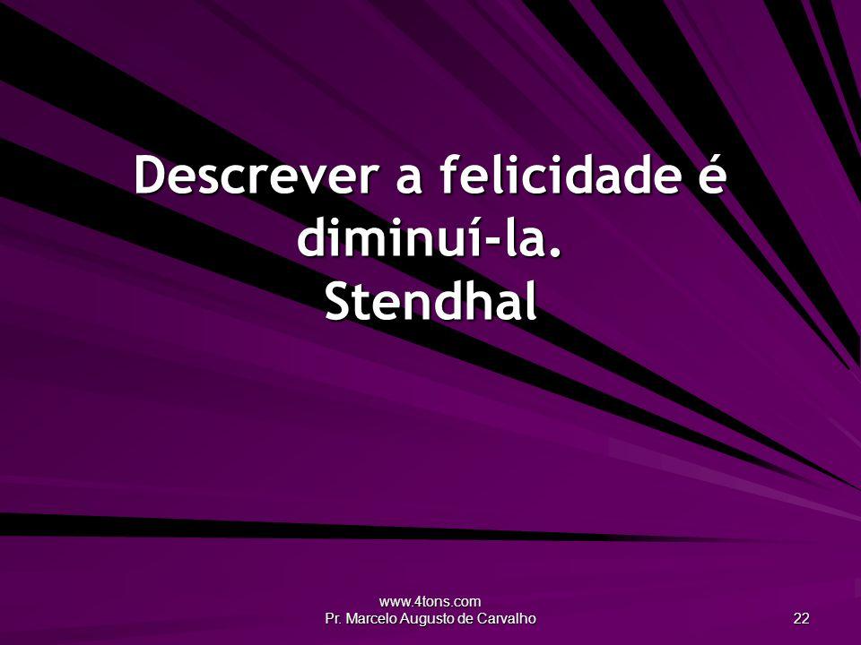 www.4tons.com Pr. Marcelo Augusto de Carvalho 22 Descrever a felicidade é diminuí-la. Stendhal