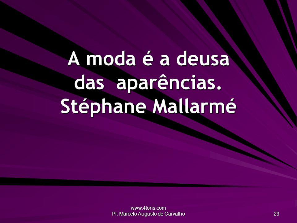 www.4tons.com Pr. Marcelo Augusto de Carvalho 23 A moda é a deusa das aparências. Stéphane Mallarmé