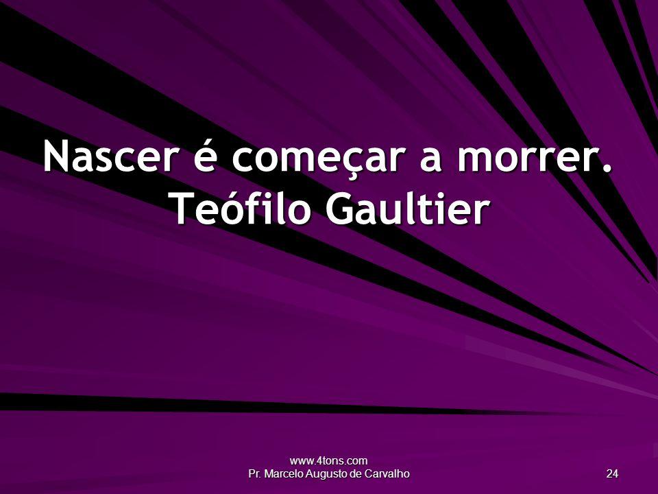 www.4tons.com Pr. Marcelo Augusto de Carvalho 24 Nascer é começar a morrer. Teófilo Gaultier