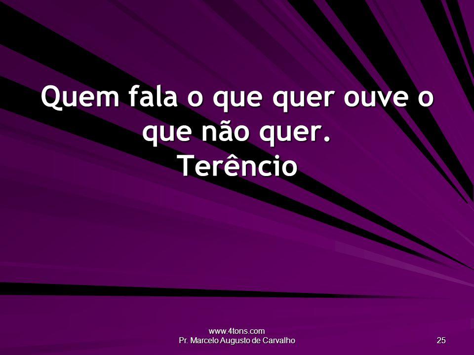 www.4tons.com Pr. Marcelo Augusto de Carvalho 25 Quem fala o que quer ouve o que não quer. Terêncio