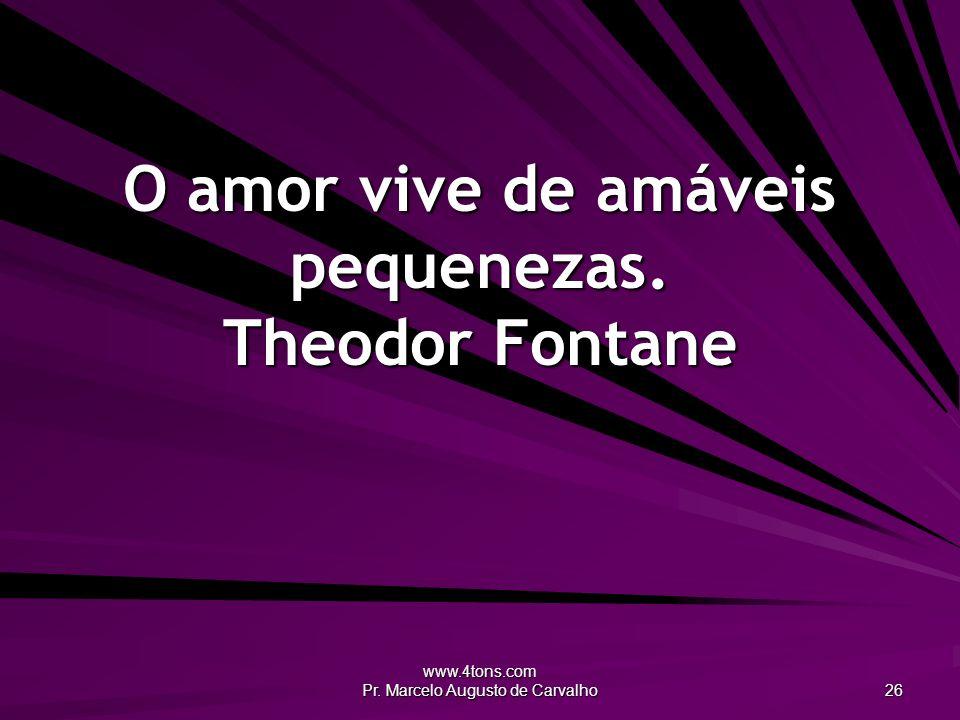 www.4tons.com Pr. Marcelo Augusto de Carvalho 26 O amor vive de amáveis pequenezas. Theodor Fontane