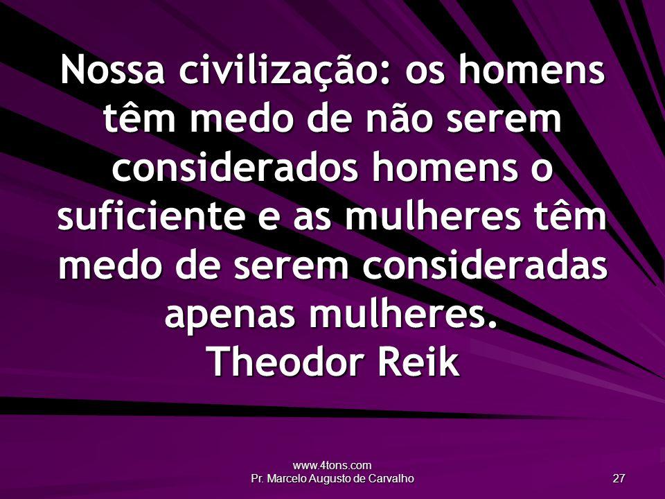www.4tons.com Pr. Marcelo Augusto de Carvalho 27 Nossa civilização: os homens têm medo de não serem considerados homens o suficiente e as mulheres têm