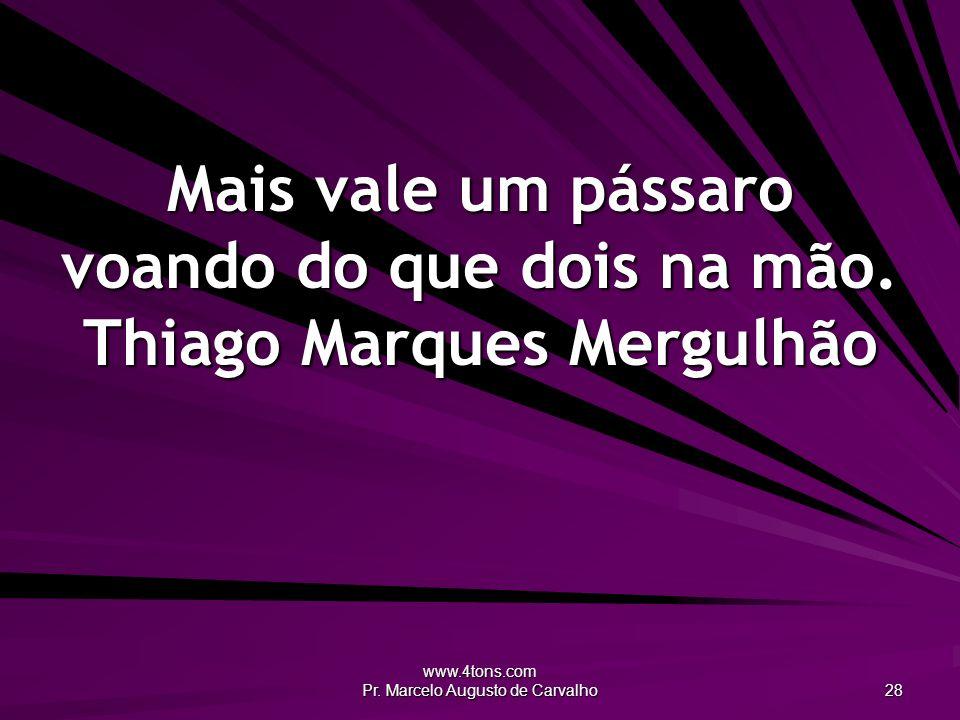 www.4tons.com Pr. Marcelo Augusto de Carvalho 28 Mais vale um pássaro voando do que dois na mão. Thiago Marques Mergulhão