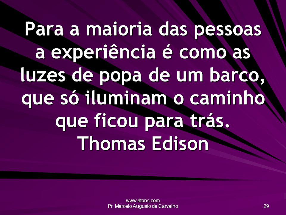 www.4tons.com Pr. Marcelo Augusto de Carvalho 29 Para a maioria das pessoas a experiência é como as luzes de popa de um barco, que só iluminam o camin