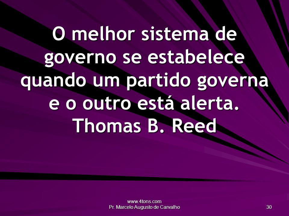 www.4tons.com Pr. Marcelo Augusto de Carvalho 30 O melhor sistema de governo se estabelece quando um partido governa e o outro está alerta. Thomas B.