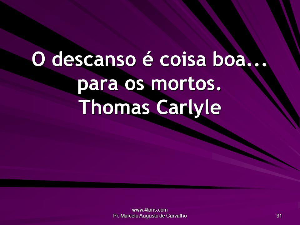 www.4tons.com Pr. Marcelo Augusto de Carvalho 31 O descanso é coisa boa... para os mortos. Thomas Carlyle