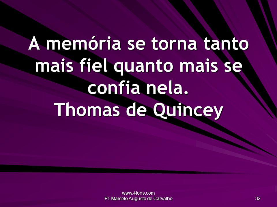 www.4tons.com Pr. Marcelo Augusto de Carvalho 32 A memória se torna tanto mais fiel quanto mais se confia nela. Thomas de Quincey