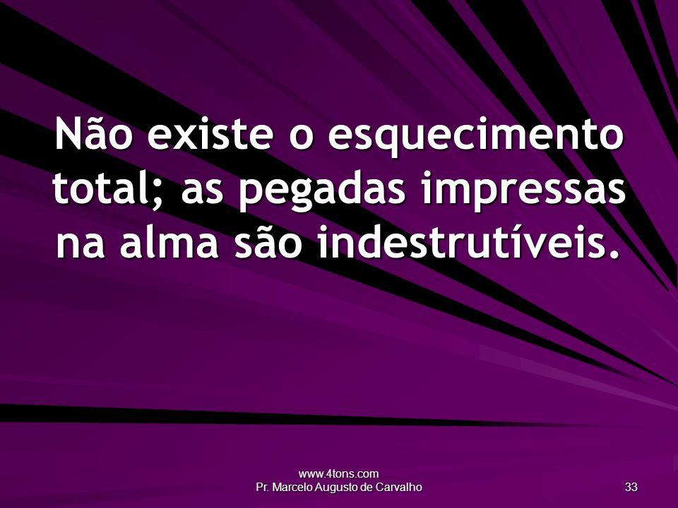 www.4tons.com Pr. Marcelo Augusto de Carvalho 33 Não existe o esquecimento total; as pegadas impressas na alma são indestrutíveis.