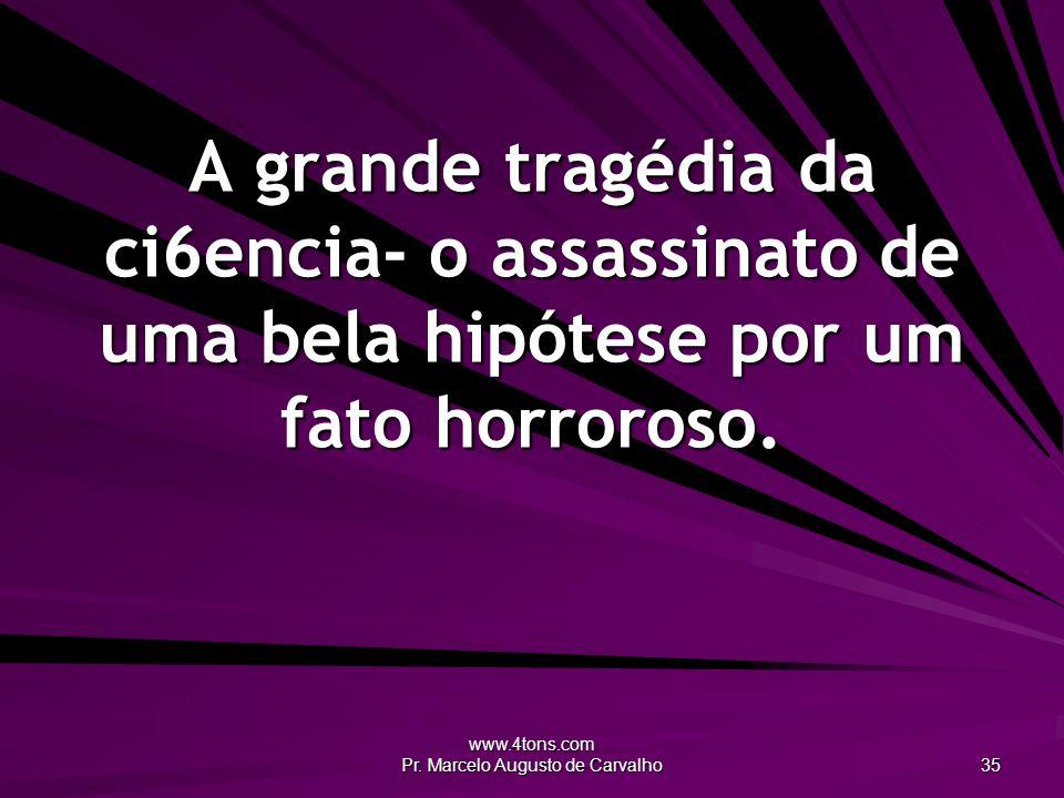 www.4tons.com Pr. Marcelo Augusto de Carvalho 35 A grande tragédia da ci6encia- o assassinato de uma bela hipótese por um fato horroroso.
