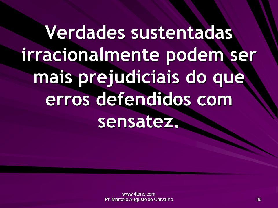 www.4tons.com Pr. Marcelo Augusto de Carvalho 36 Verdades sustentadas irracionalmente podem ser mais prejudiciais do que erros defendidos com sensatez