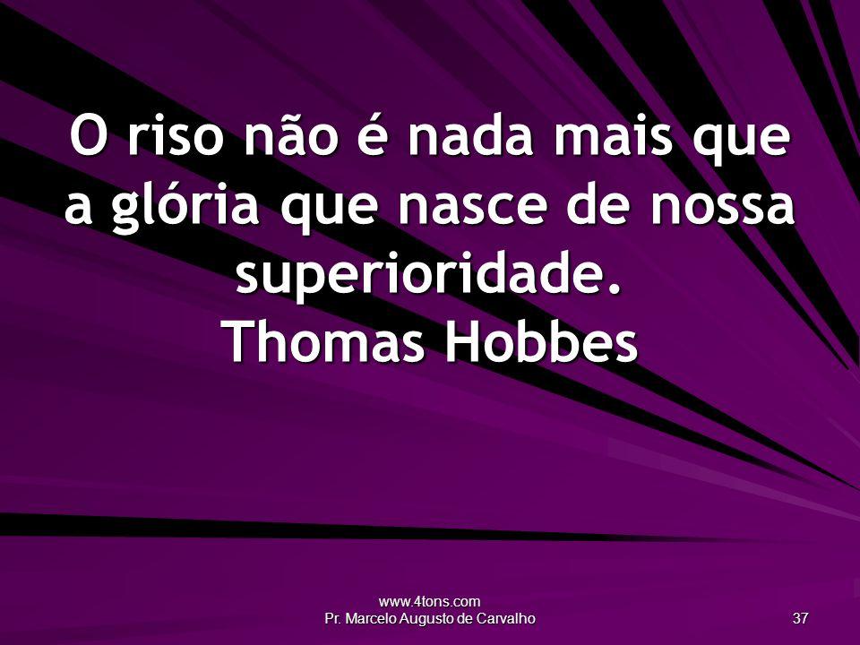 www.4tons.com Pr. Marcelo Augusto de Carvalho 37 O riso não é nada mais que a glória que nasce de nossa superioridade. Thomas Hobbes
