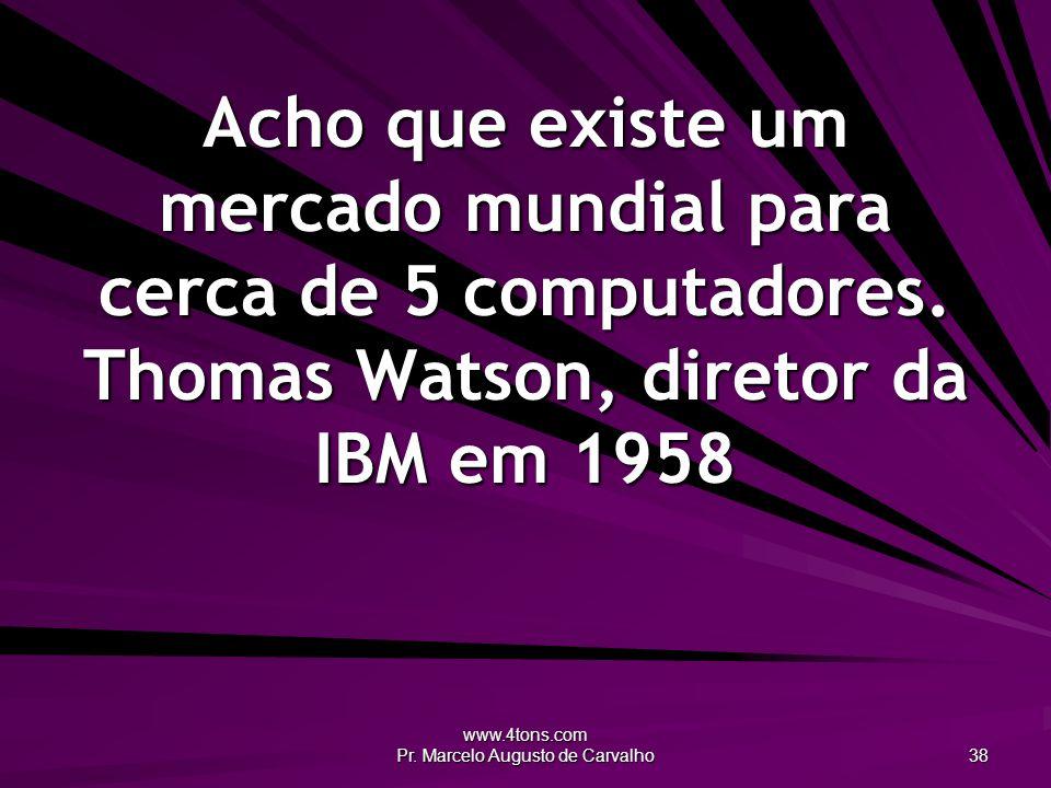 www.4tons.com Pr. Marcelo Augusto de Carvalho 38 Acho que existe um mercado mundial para cerca de 5 computadores. Thomas Watson, diretor da IBM em 195